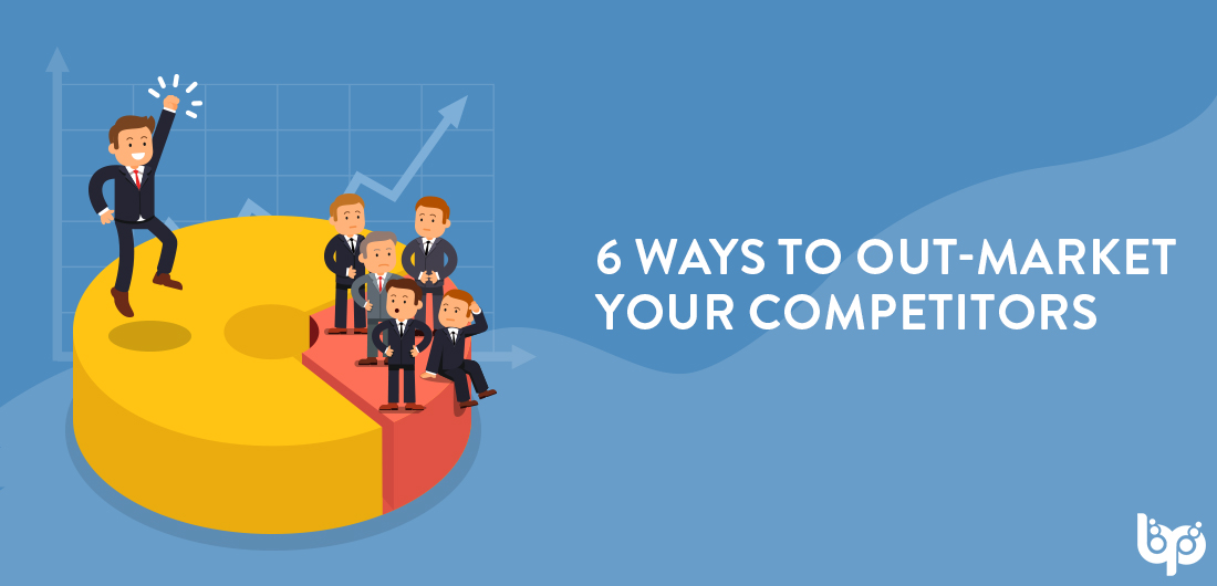 6 Ways To Out-market Your Competitors